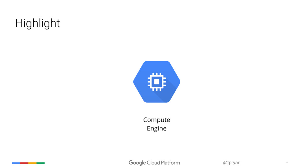 ‹#› @tpryan Highlight Compute Engine