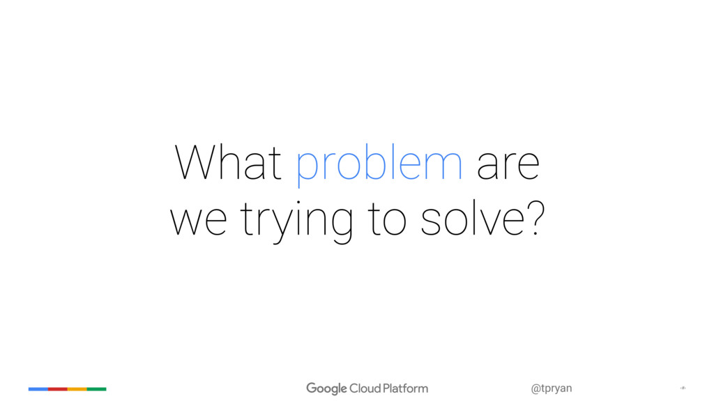 ‹#› @tpryan What problem are  we trying to sol...