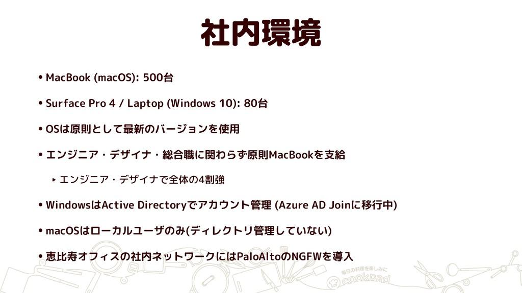 社内環境 •MacBook (macOS): 500台 •Surface Pro 4 / La...