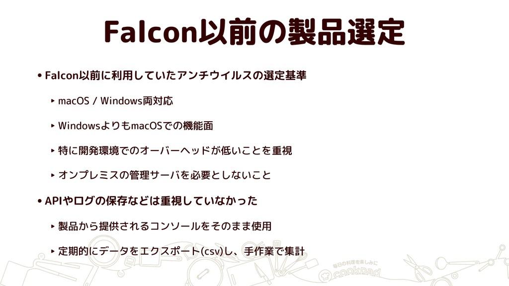 Falcon以前の製品選定 •Falcon以前に利用していたアンチウイルスの選定基準 ‣ ma...