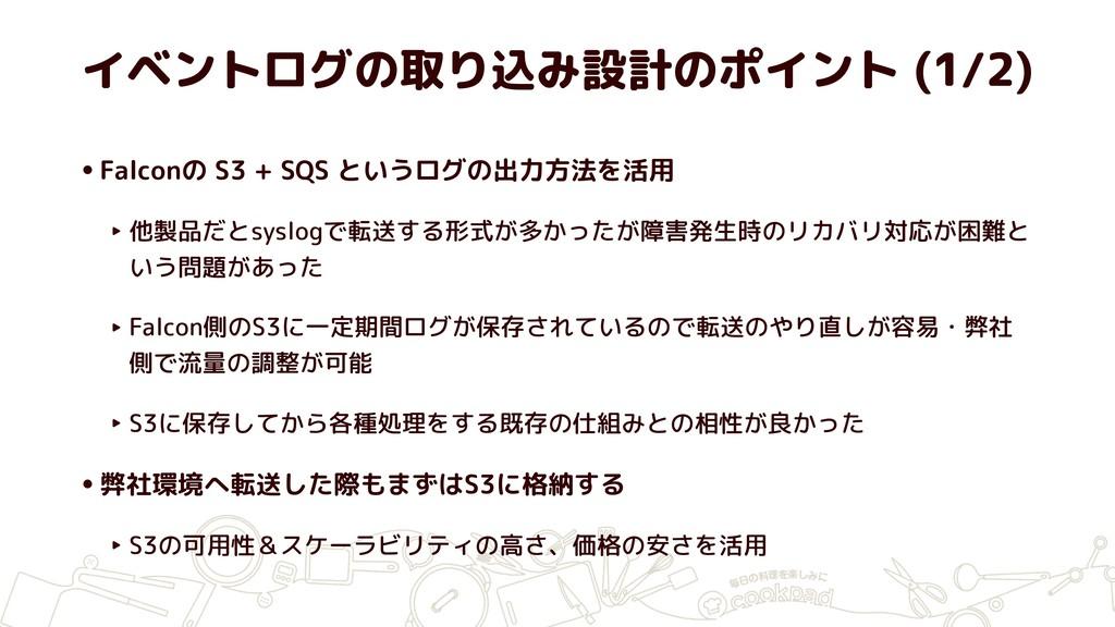 イベントログの取り込み設計のポイント (1/2) •Falconの S3 + SQS というロ...