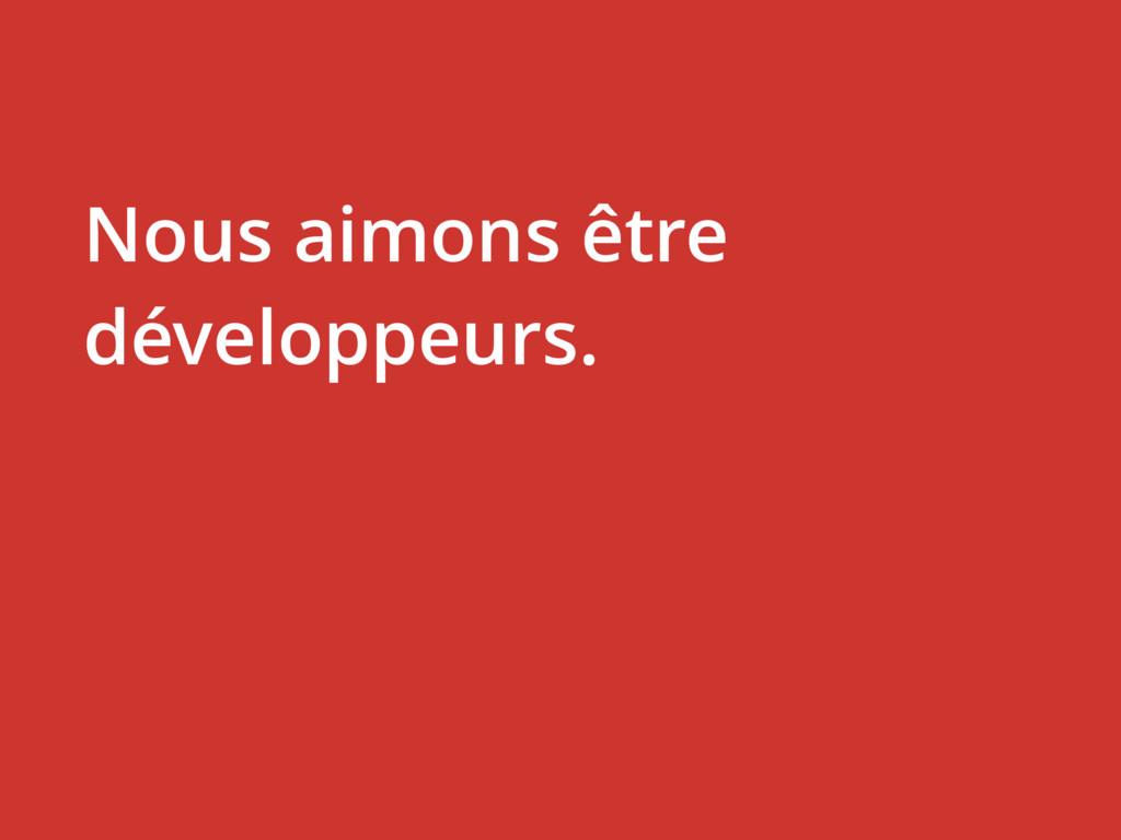 Nous aimons être développeurs.