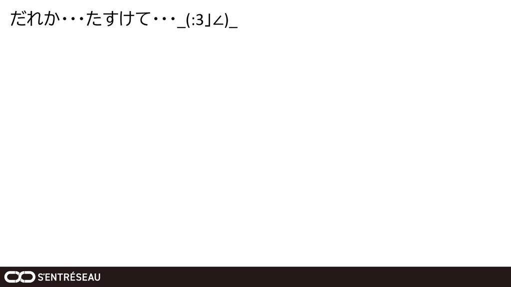 だれか・・・たすけて・・・_(:3」∠)_
