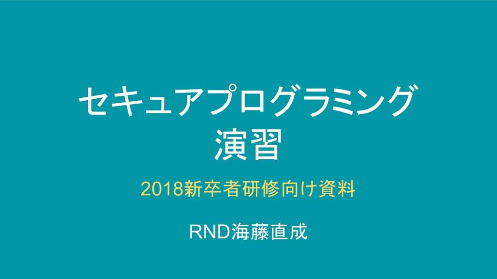 セキュアプログラミング 演習 2018新卒者研修向け資料 RND海藤直成