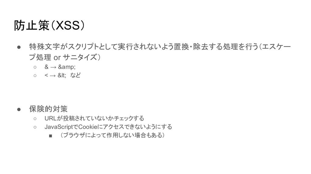 防止策(XSS) ● 特殊文字がスクリプトとして実行されないよう置換・除去する処理を行う(エス...