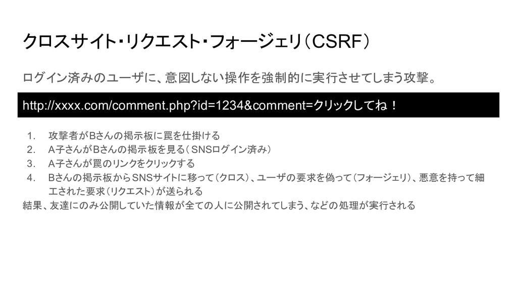 クロスサイト・リクエスト・フォージェリ(CSRF) ログイン済みのユーザに、意図しない操作を強...