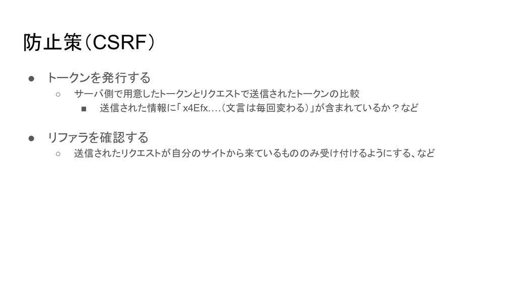 防止策(CSRF) ● トークンを発行する ○ サーバ側で用意したトークンとリクエストで送信さ...