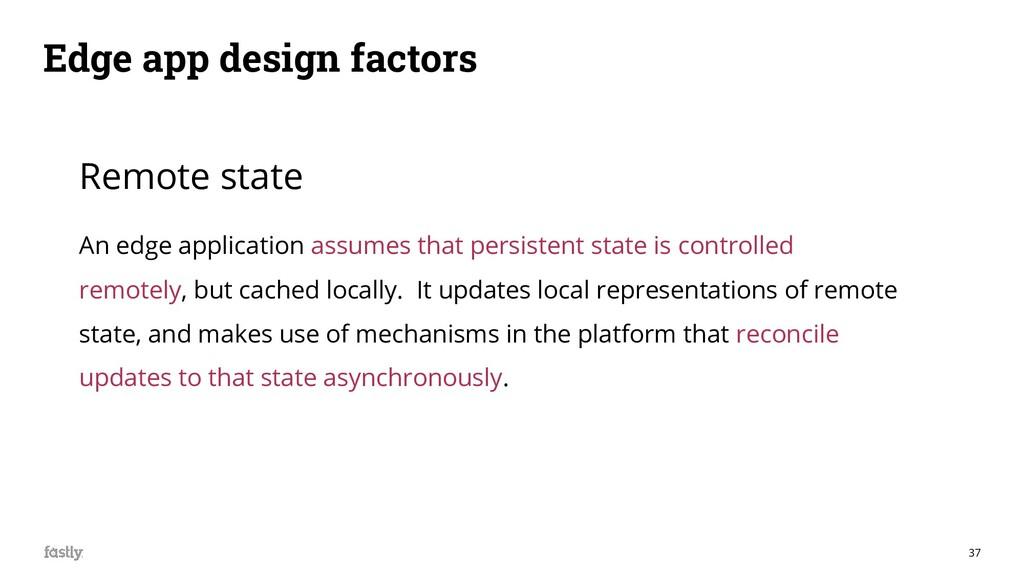 37 Edge app design factors Remote state An edge...