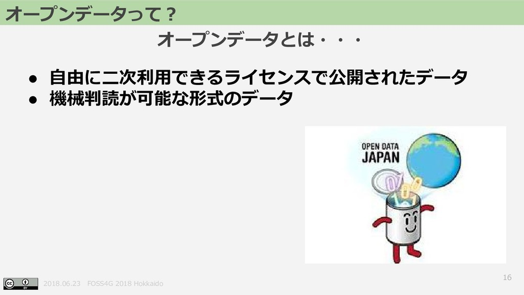 2018.06.23 FOSS4G 2018 Hokkaido 16 ● 自由に二次利用できる...