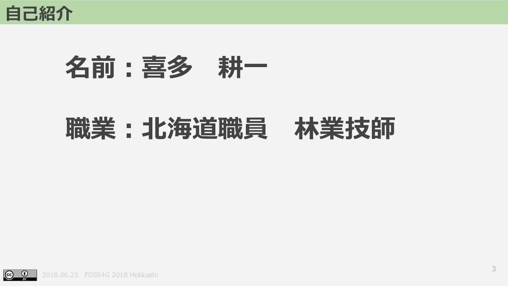 2018.06.23 FOSS4G 2018 Hokkaido 3 自己紹介 名前:喜多 耕一...
