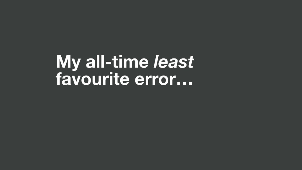 My all-time least favourite error…