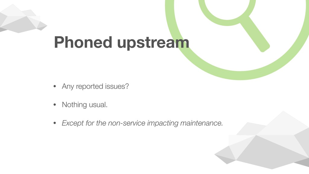 Phoned upstream • Any reported issues? • Nothin...