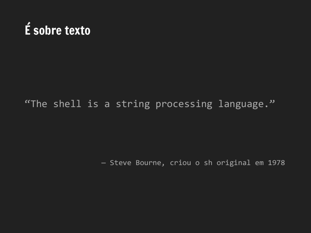 "É sobre texto ""The shell is a string processing..."