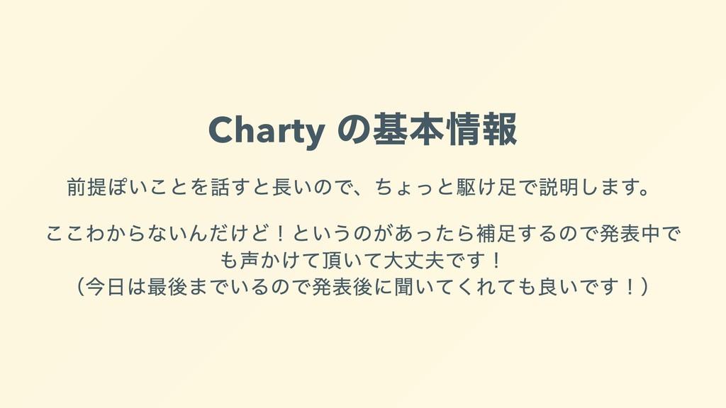 Charty の基本情報 前提ぽいことを話すと⻑いので、ちょっと駆け⾜で説明します。 ここわか...