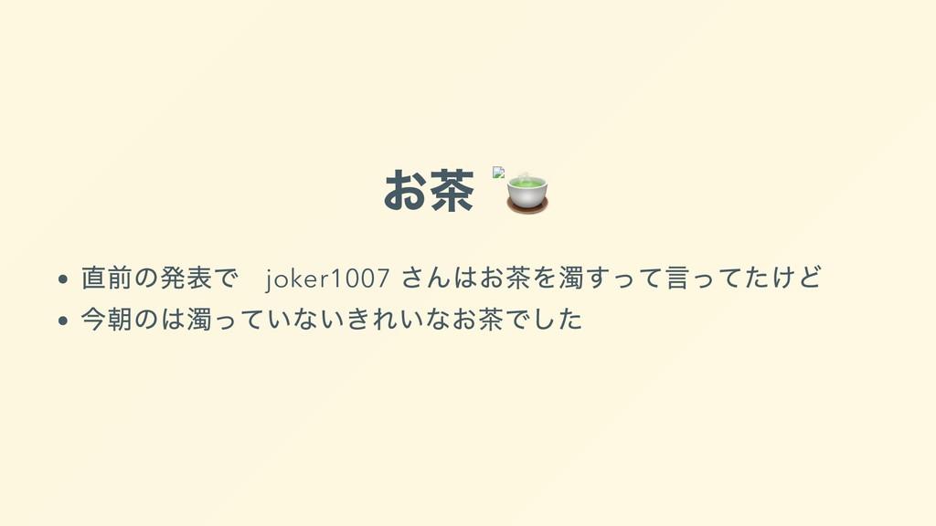 お茶  直前の発表で joker1007 さんはお茶を濁すって⾔ってたけど 今朝のは濁っていな...