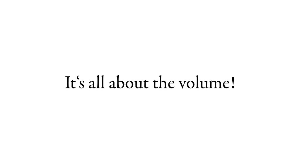 It's all about the volume!