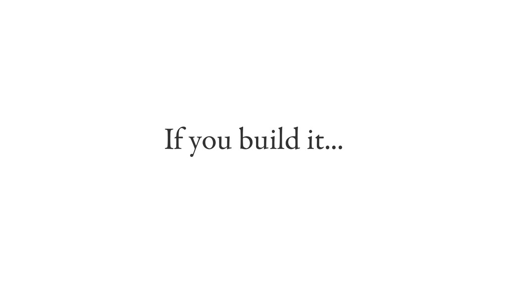 If you build it...