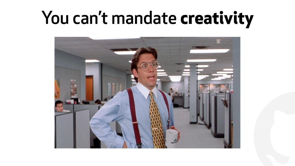 ! You can't mandate creativity