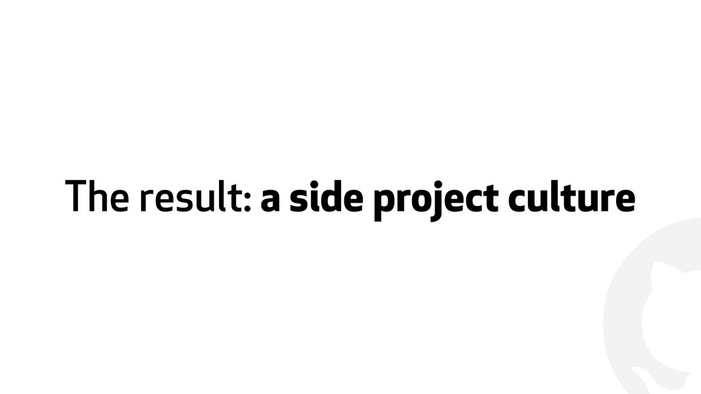 ! The result: a side project culture