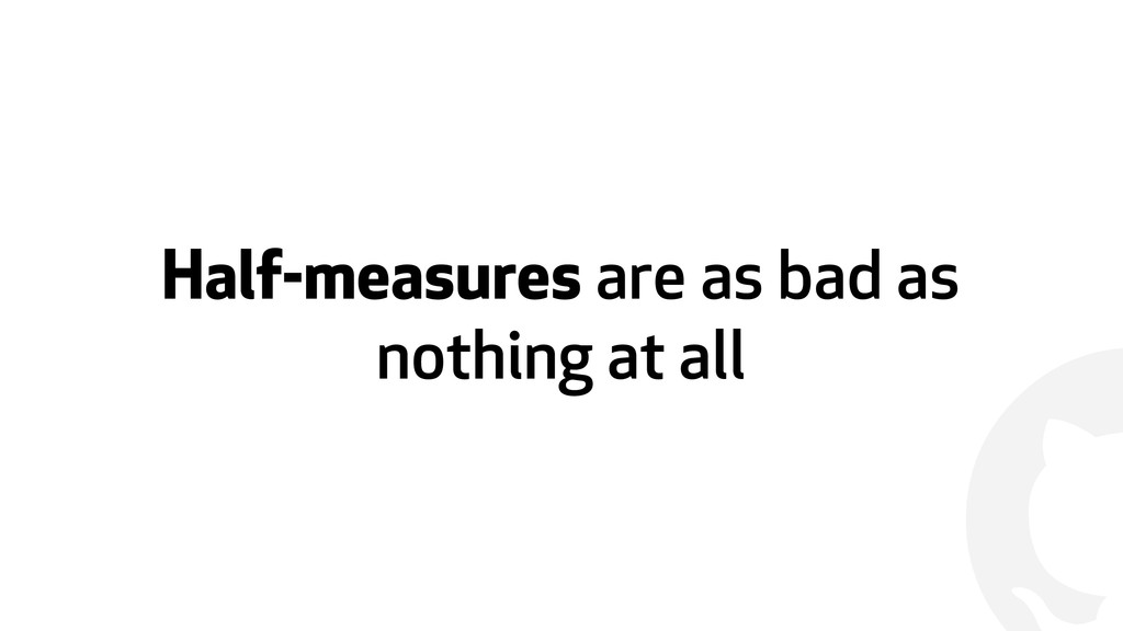 ! Half-measures are as bad as nothing at all