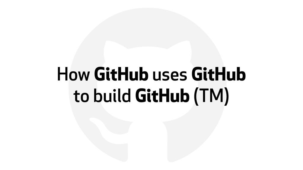 ! How GitHub uses GitHub to build GitHub (TM)
