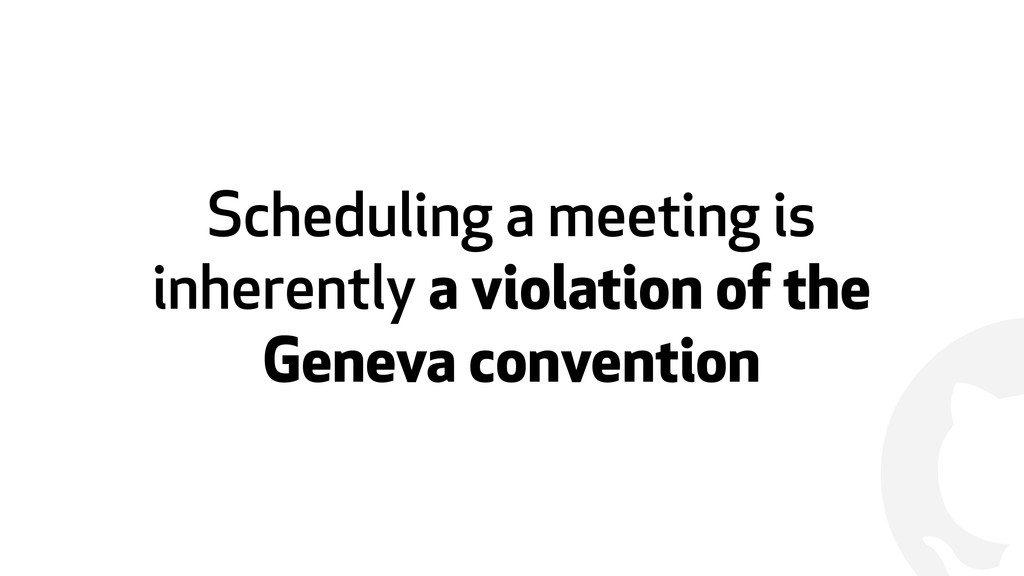 ! Scheduling a meeting is inherently a violatio...