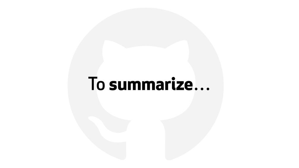 ! To summarize…