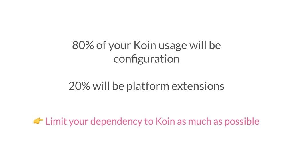 80% of your Koin usage will be configuration 20%...