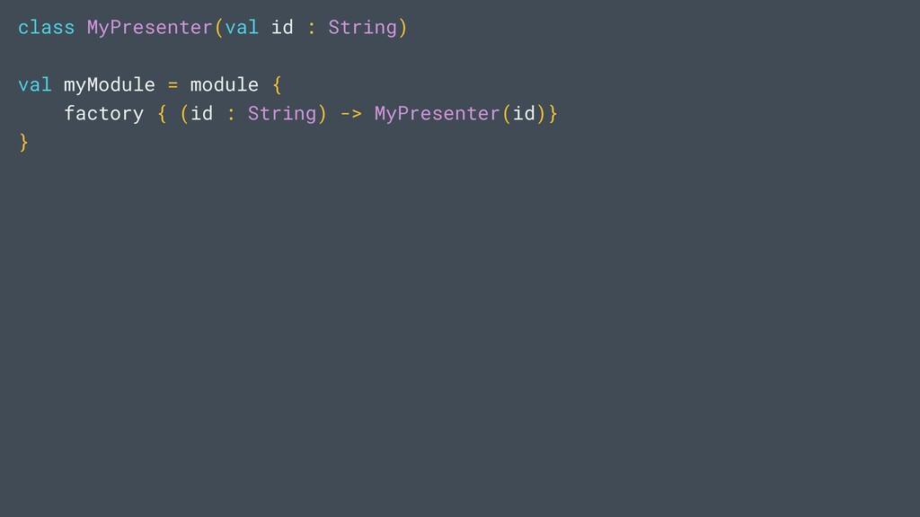 class MyPresenter(val id : String) val myModule...