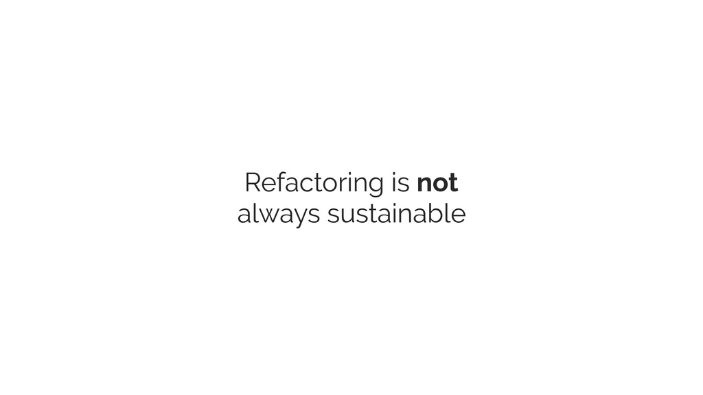 Refactoring is not always sustainable