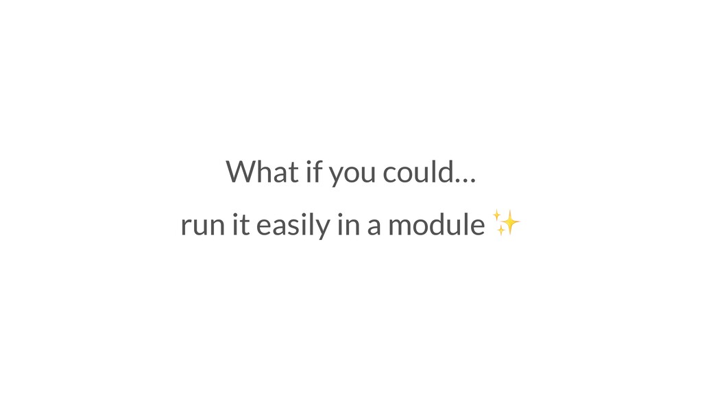What if you could… run it easily in a module ✨