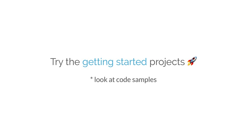 Try the getting started projects  * look at cod...