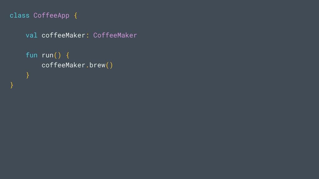 class CoffeeApp { val coffeeMaker: CoffeeMaker ...