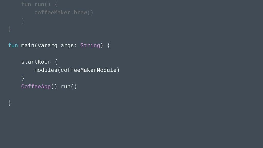 fun run() { coffeeMaker.brew() } } fun main(var...