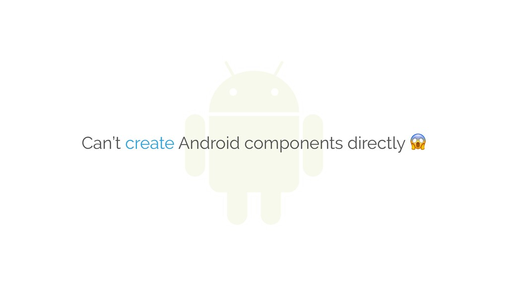 Can't create Android components directly