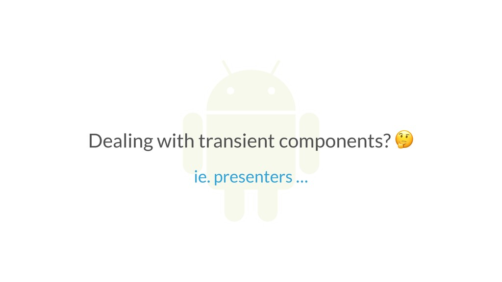 Dealing with transient components?  ie. present...