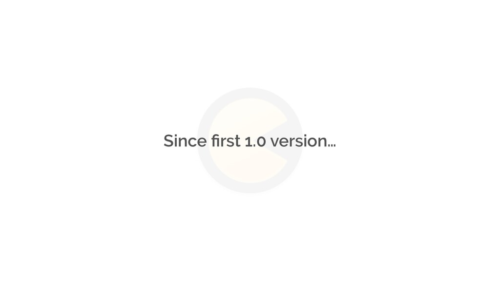Since first 1.0 version…