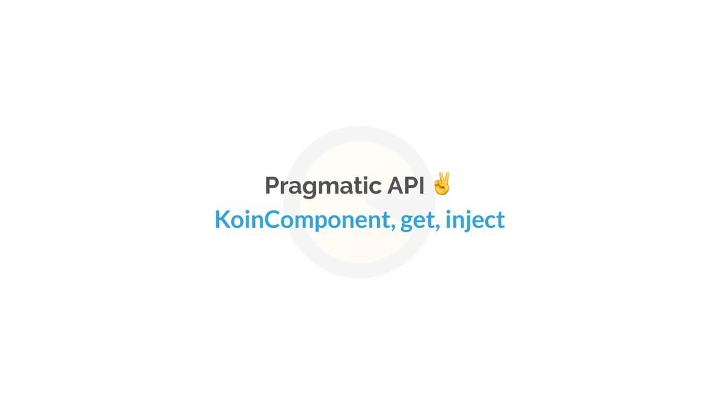 Pragmatic API ✌ KoinComponent, get, inject