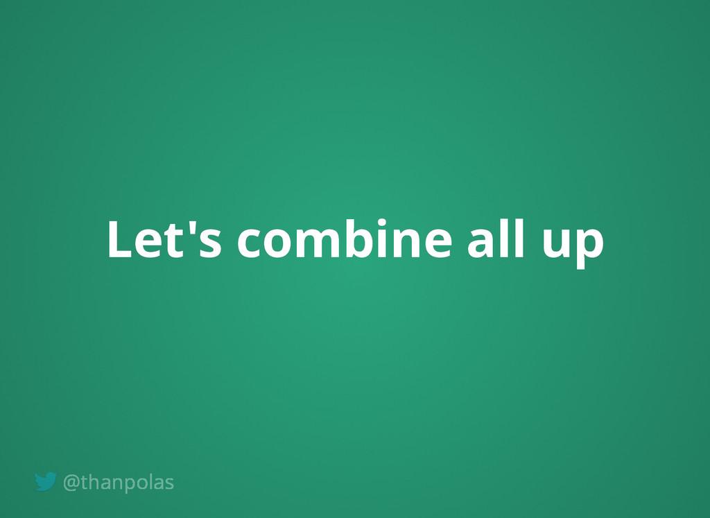 Let's combine all up Let's combine all up @than...