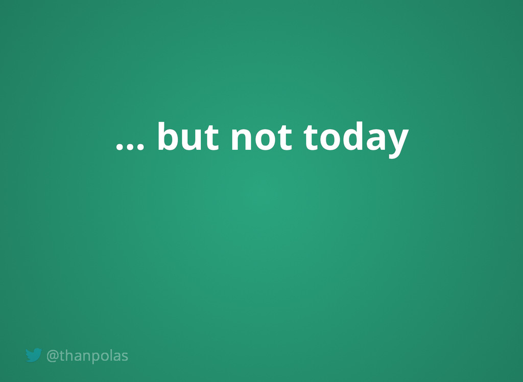 ... but not today ... but not today @thanpolas