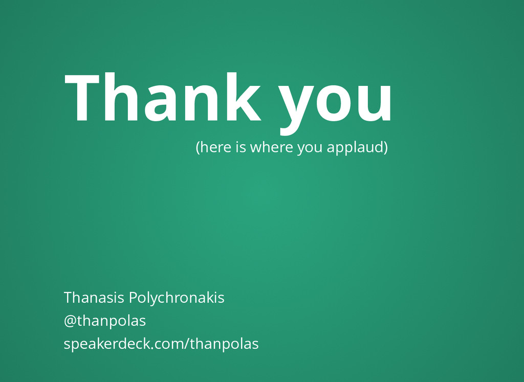 Thank you (here is where you applaud) Thanasis ...
