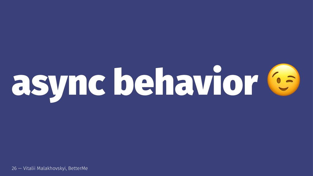 async behavior 26 — Vitalii Malakhovskyi, Bette...
