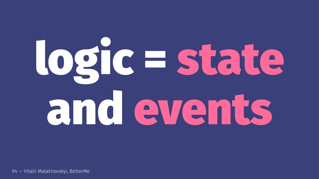 logic = state and events 94 — Vitalii Malakhovs...
