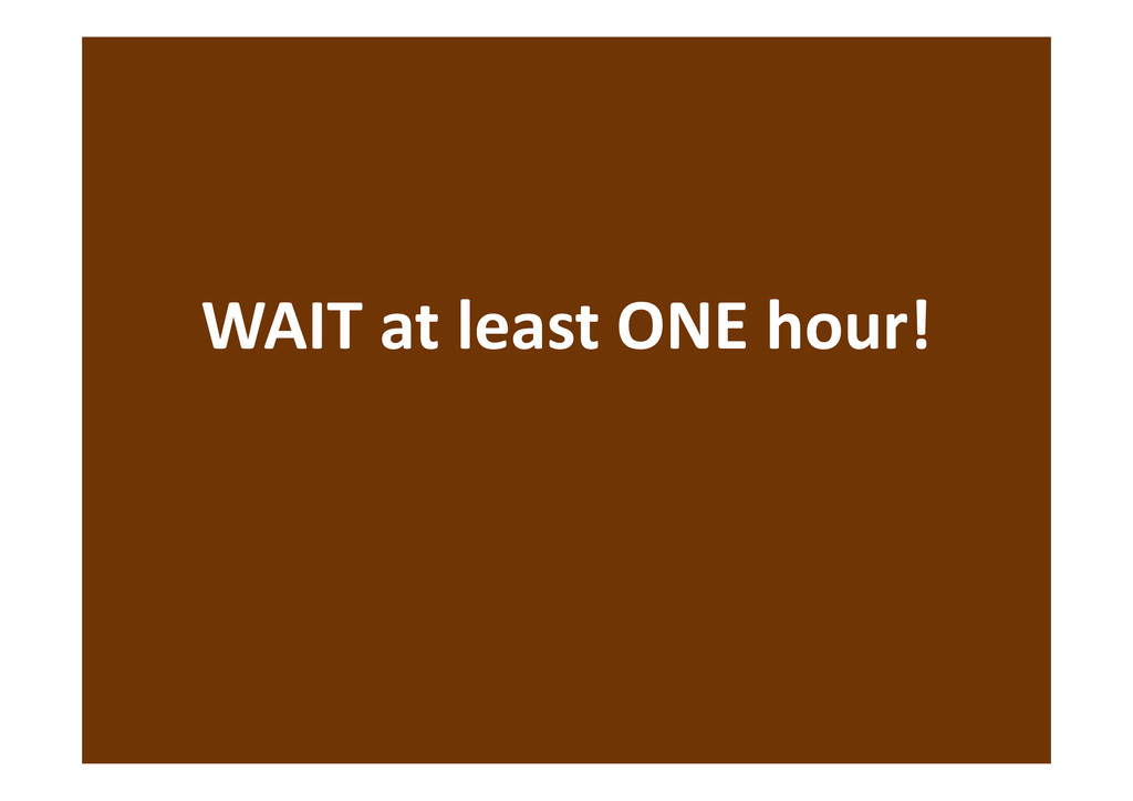 WAIT at least ONE hour!