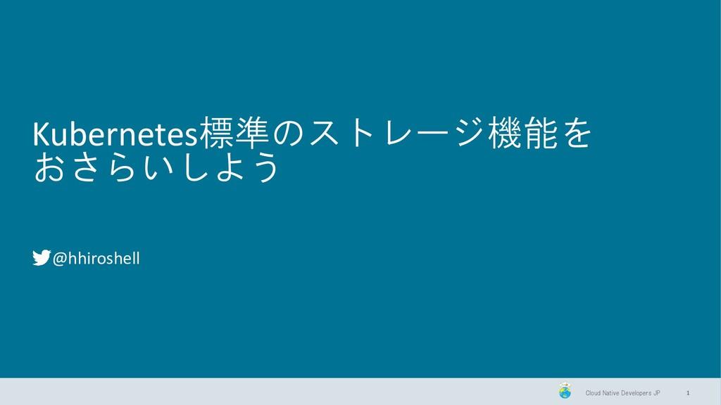 Cloud Native Developers JP Kubernetes標準のストレージ機能...