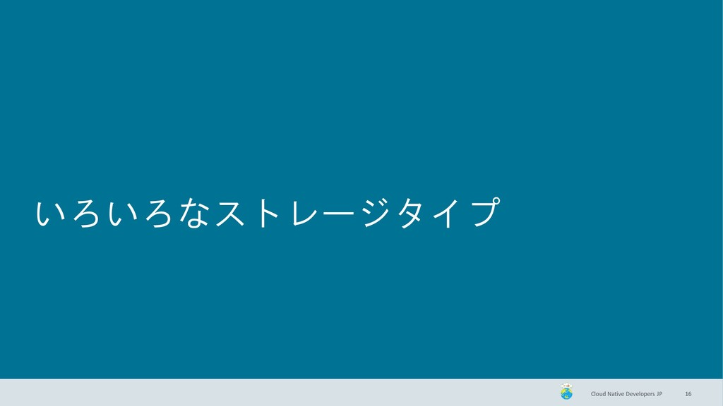 Cloud Native Developers JP いろいろなストレージタイプ 16