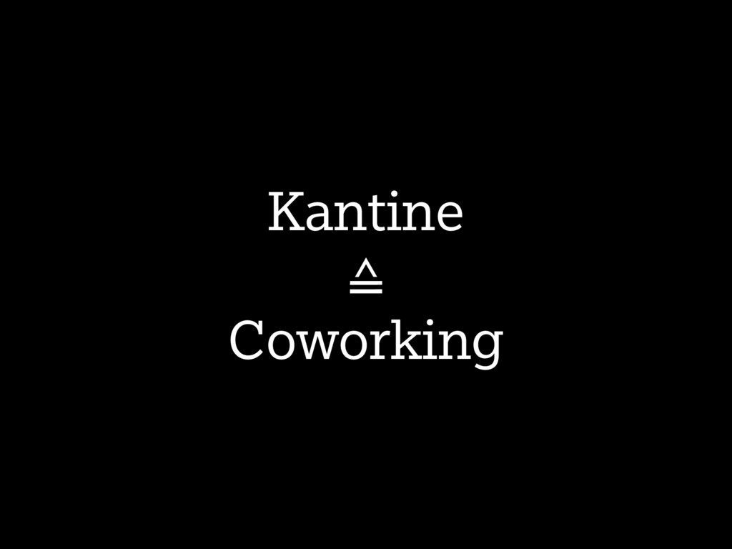 Kantine ≙ Coworking