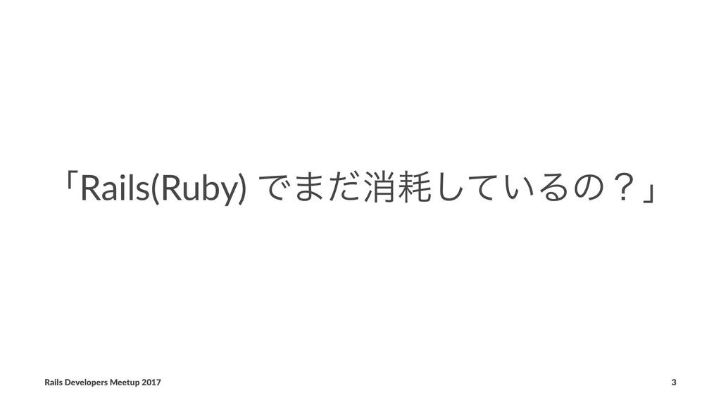 ʮRails(Ruby) Ͱ·ͩফ͍ͯ͠Δͷʁʯ Rails Developers Meet...