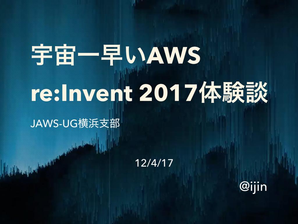 ӉҰૣ͍AWS re:Invent 2017ମݧஊ JAWS-UGԣࢧ෦ @ijin 12...