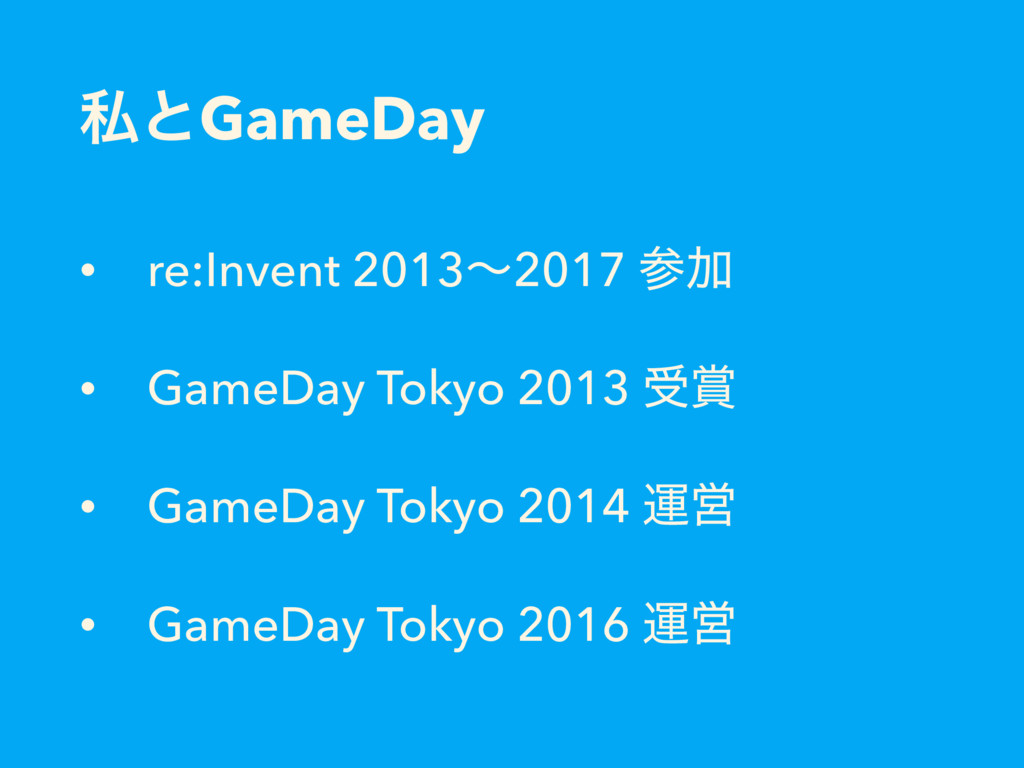 ࢲͱGameDay • re:Invent 2013ʙ2017 Ճ • GameDay To...